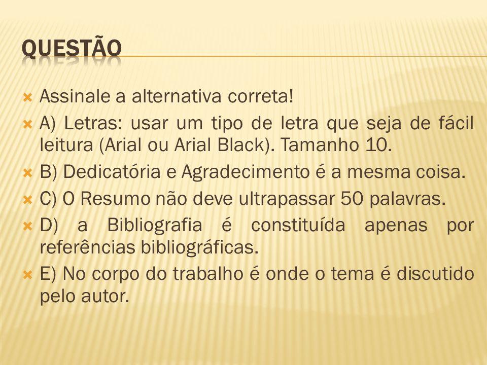 Assinale a alternativa correta! A) Letras: usar um tipo de letra que seja de fácil leitura (Arial ou Arial Black). Tamanho 10. B) Dedicatória e Agrade