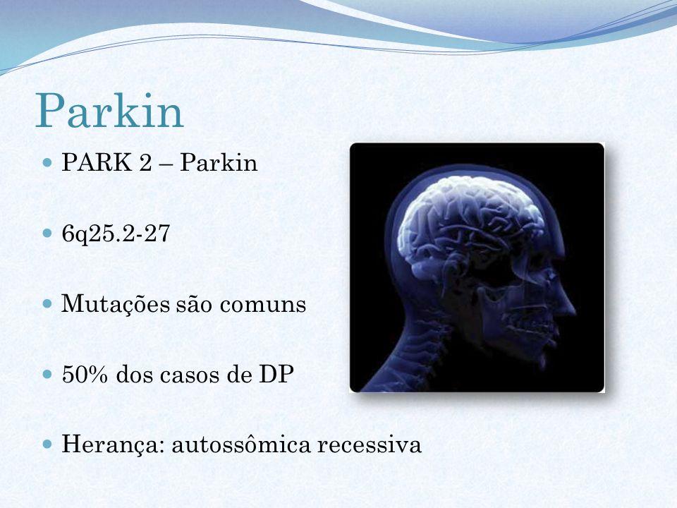 Parkin PARK 2 – Parkin 6q25.2-27 Mutações são comuns 50% dos casos de DP Herança: autossômica recessiva