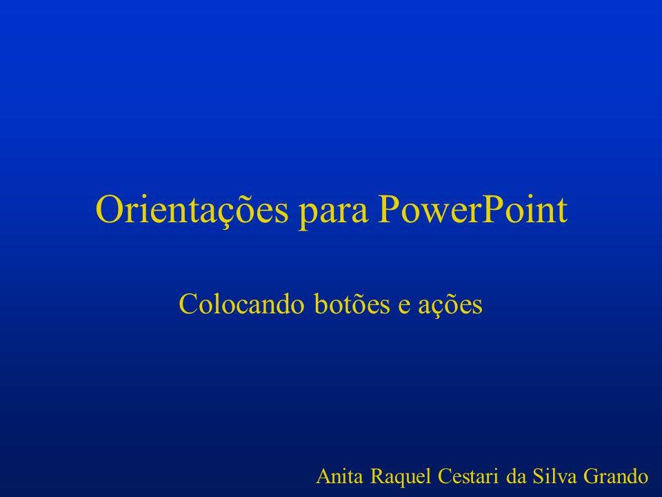 Orientações para PowerPoint Colocando botões e ações Anita Raquel Cestari da Silva Grando