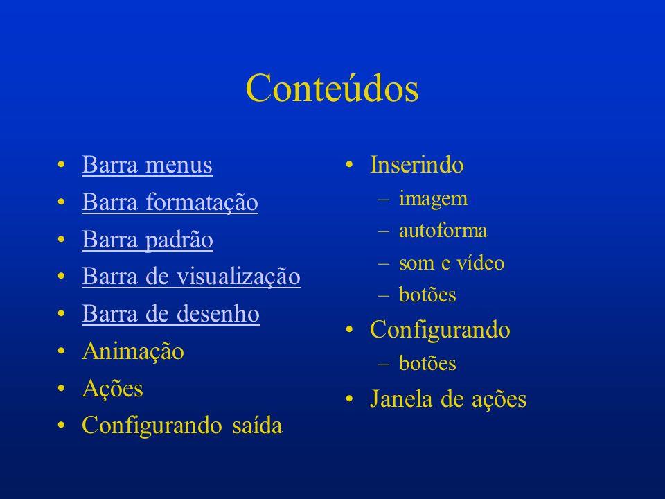 Conteúdos Barra menus Barra formatação Barra padrão Barra de visualização Barra de desenho Animação Ações Configurando saída Inserindo –imagem –autofo