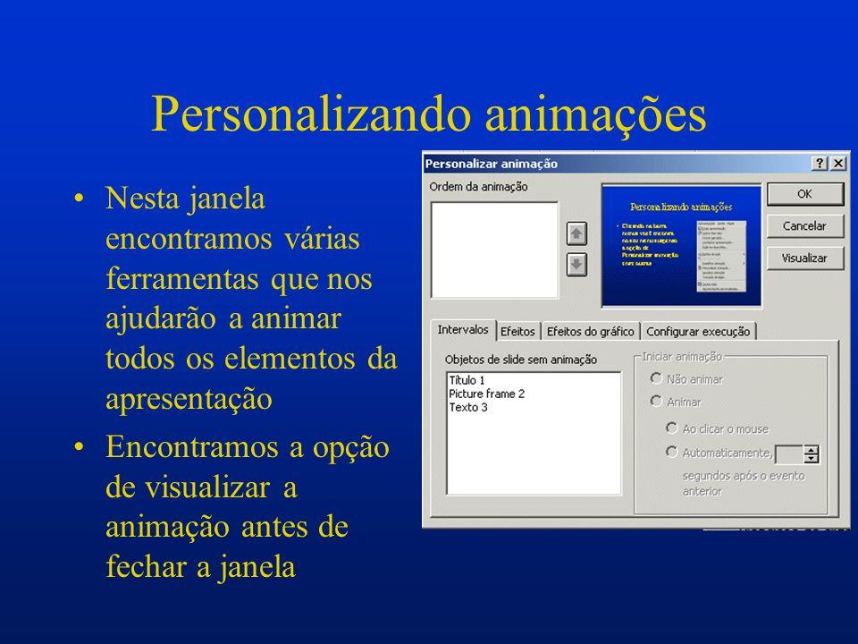 Personalizando animações Nesta janela encontramos várias ferramentas que nos ajudarão a animar todos os elementos da apresentação Encontramos a opção