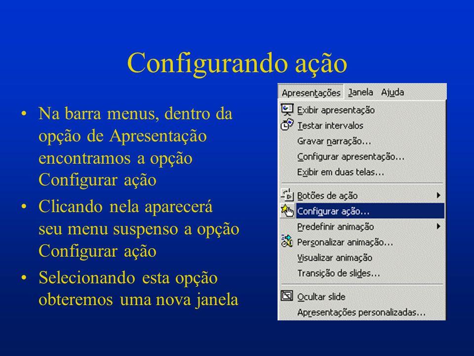 Configurando ação Na barra menus, dentro da opção de Apresentação encontramos a opção Configurar ação Clicando nela aparecerá seu menu suspenso a opçã