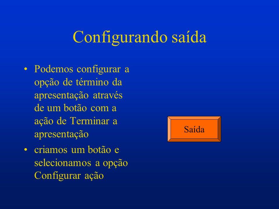 Configurando saída Podemos configurar a opção de término da apresentação através de um botão com a ação de Terminar a apresentação criamos um botão e