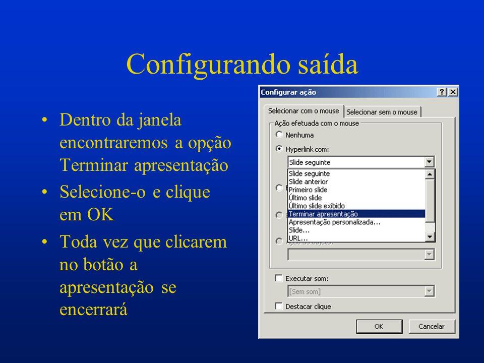 Configurando saída Dentro da janela encontraremos a opção Terminar apresentação Selecione-o e clique em OK Toda vez que clicarem no botão a apresentaç
