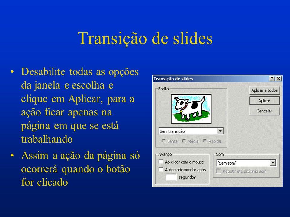 Transição de slides Desabilite todas as opções da janela e escolha e clique em Aplicar, para a ação ficar apenas na página em que se está trabalhando