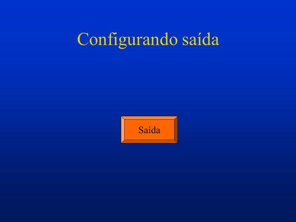 Configurando saída Saída