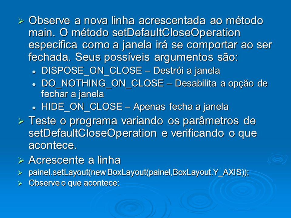 Observe a nova linha acrescentada ao método main. O método setDefaultCloseOperation especifica como a janela irá se comportar ao ser fechada. Seus pos