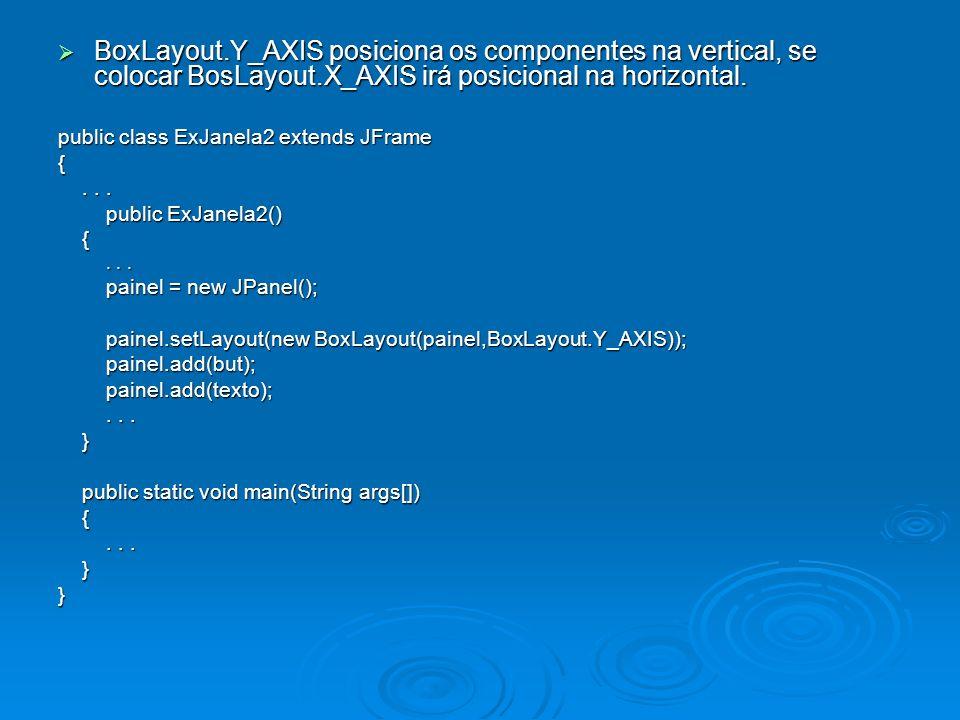 BoxLayout.Y_AXIS posiciona os componentes na vertical, se colocar BosLayout.X_AXIS irá posicional na horizontal. BoxLayout.Y_AXIS posiciona os compone