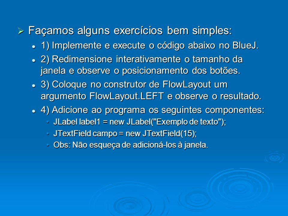 Façamos alguns exercícios bem simples: Façamos alguns exercícios bem simples: 1) Implemente e execute o código abaixo no BlueJ. 1) Implemente e execut