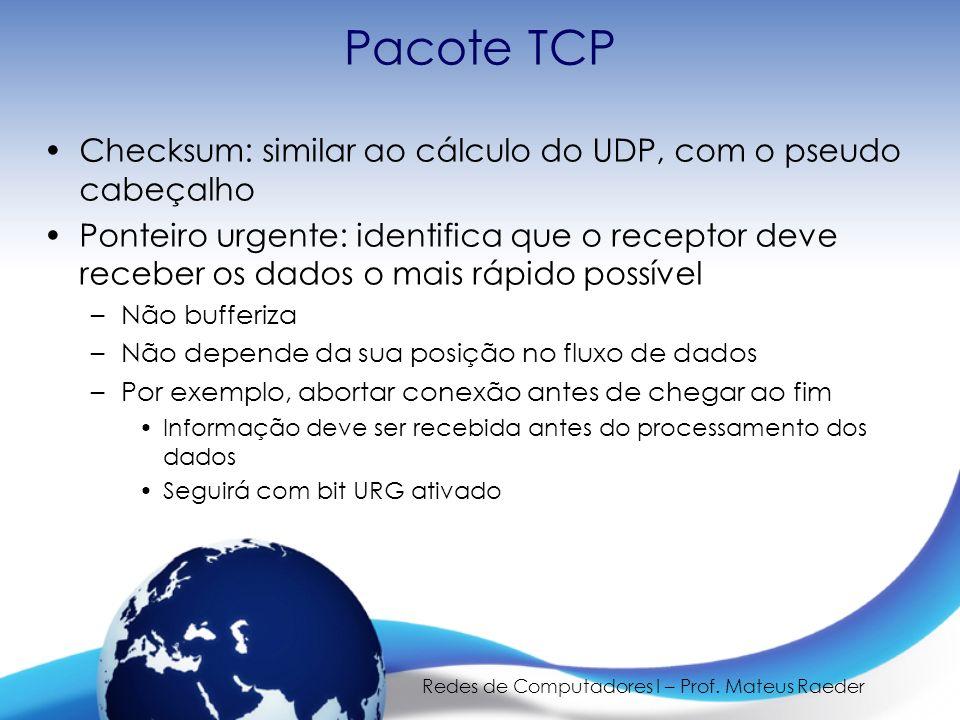 Redes de Computadores I – Prof. Mateus Raeder Pacote TCP Checksum: similar ao cálculo do UDP, com o pseudo cabeçalho Ponteiro urgente: identifica que