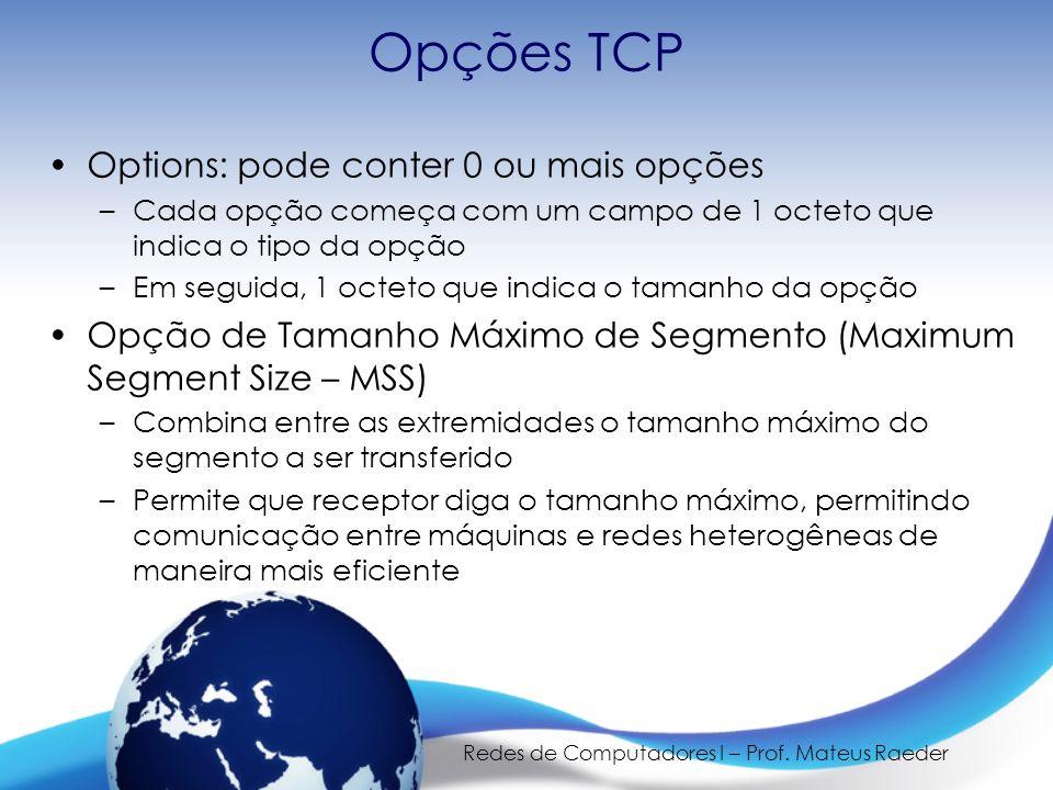 Redes de Computadores I – Prof. Mateus Raeder Opções TCP Options: pode conter 0 ou mais opções –Cada opção começa com um campo de 1 octeto que indica