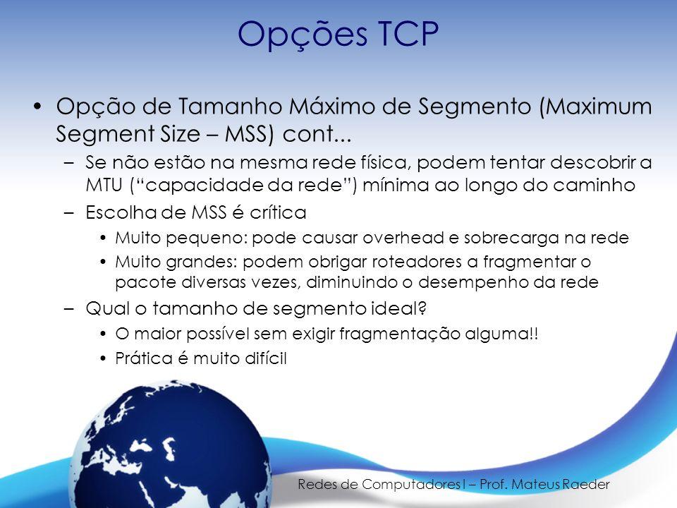 Redes de Computadores I – Prof. Mateus Raeder Opções TCP Opção de Tamanho Máximo de Segmento (Maximum Segment Size – MSS) cont... –Se não estão na mes