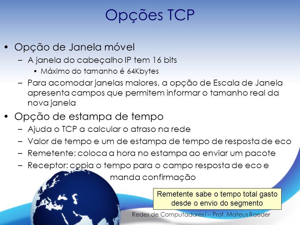 Redes de Computadores I – Prof. Mateus Raeder Opções TCP Opção de Janela móvel –A janela do cabeçalho IP tem 16 bits Máximo do tamanho é 64Kbytes –Par