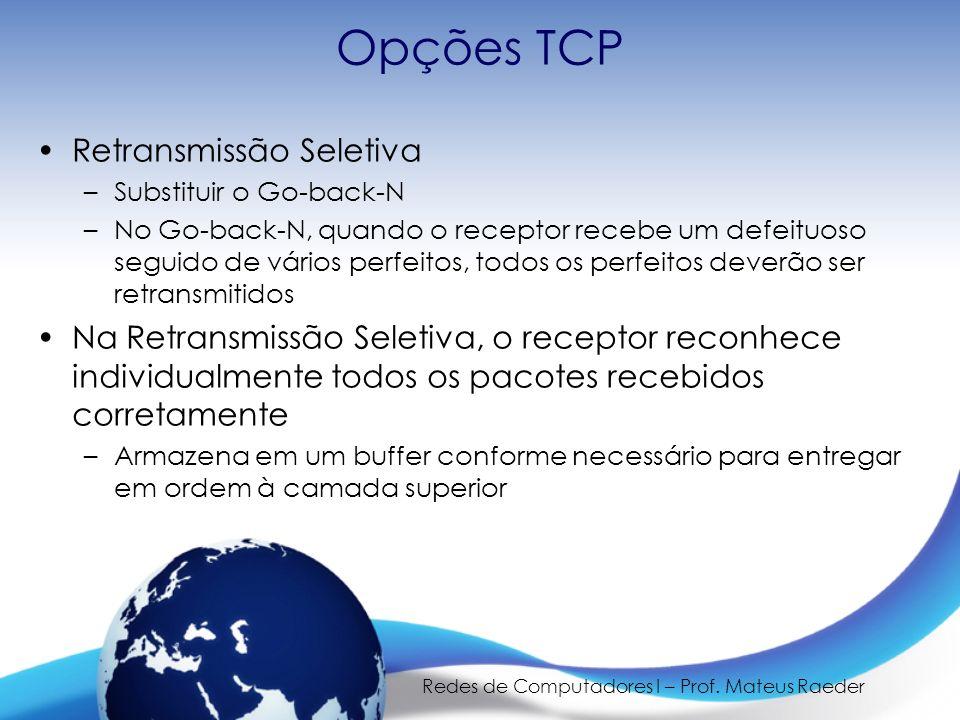 Redes de Computadores I – Prof. Mateus Raeder Opções TCP Retransmissão Seletiva –Substituir o Go-back-N –No Go-back-N, quando o receptor recebe um def
