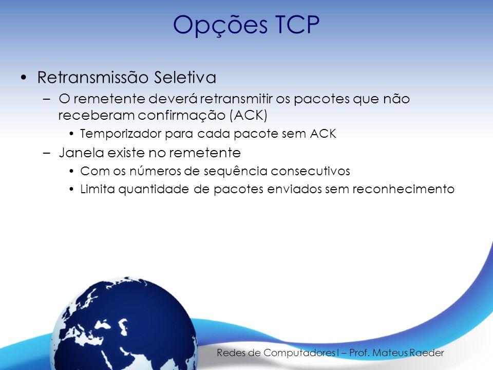 Redes de Computadores I – Prof. Mateus Raeder Opções TCP Retransmissão Seletiva –O remetente deverá retransmitir os pacotes que não receberam confirma