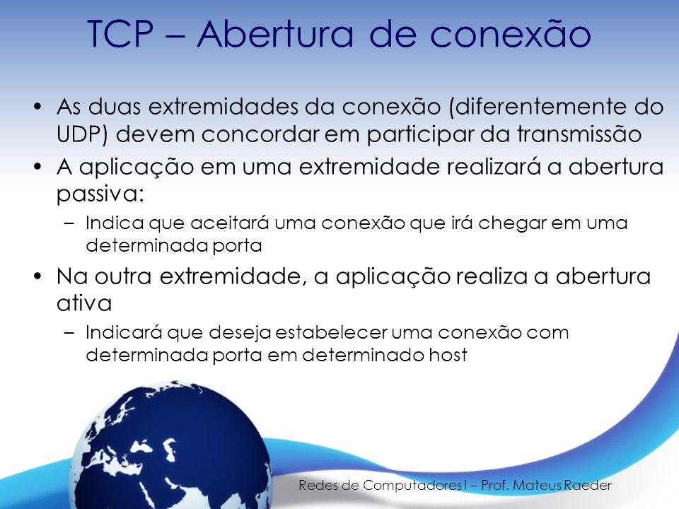 Redes de Computadores I – Prof. Mateus Raeder TCP – Abertura de conexão As duas extremidades da conexão (diferentemente do UDP) devem concordar em par