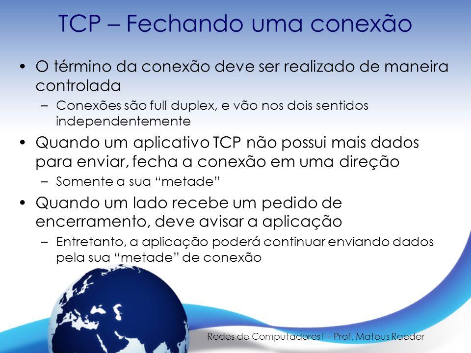 Redes de Computadores I – Prof. Mateus Raeder TCP – Fechando uma conexão O término da conexão deve ser realizado de maneira controlada –Conexões são f