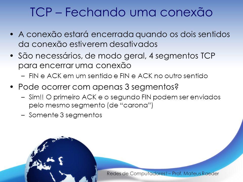 Redes de Computadores I – Prof. Mateus Raeder TCP – Fechando uma conexão A conexão estará encerrada quando os dois sentidos da conexão estiverem desat