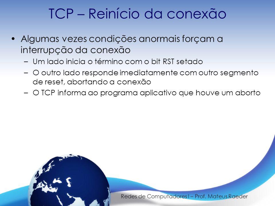 Redes de Computadores I – Prof. Mateus Raeder TCP – Reinício da conexão Algumas vezes condições anormais forçam a interrupção da conexão –Um lado inic