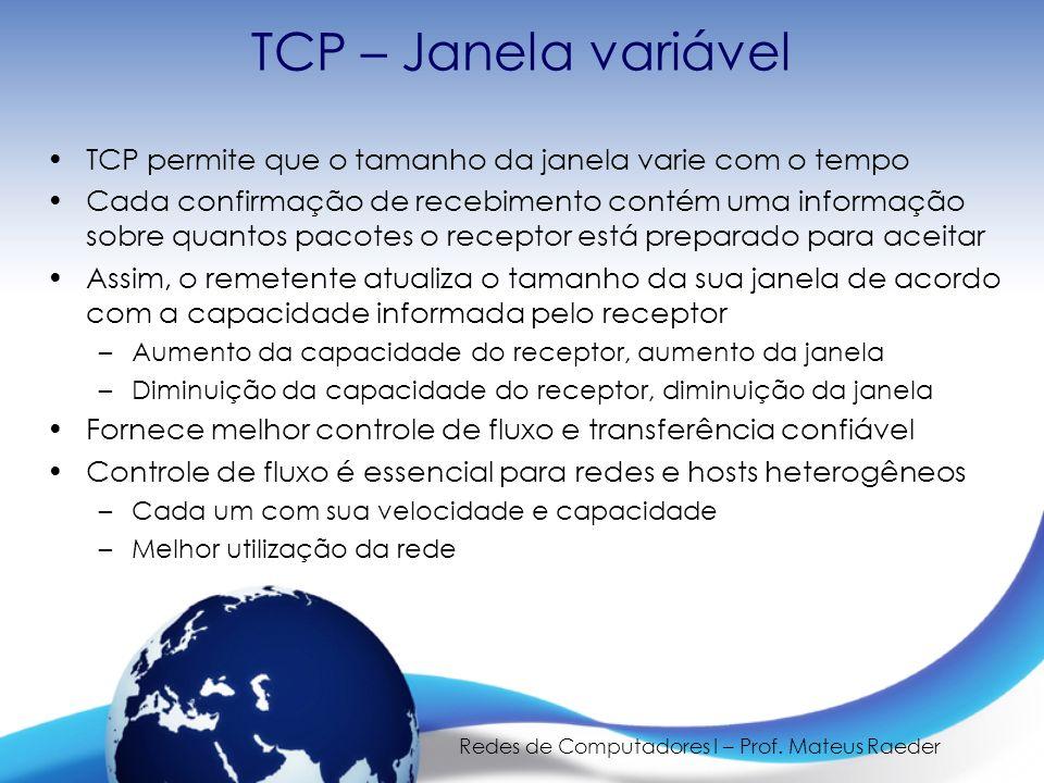 Redes de Computadores I – Prof. Mateus Raeder TCP – Janela variável TCP permite que o tamanho da janela varie com o tempo Cada confirmação de recebime