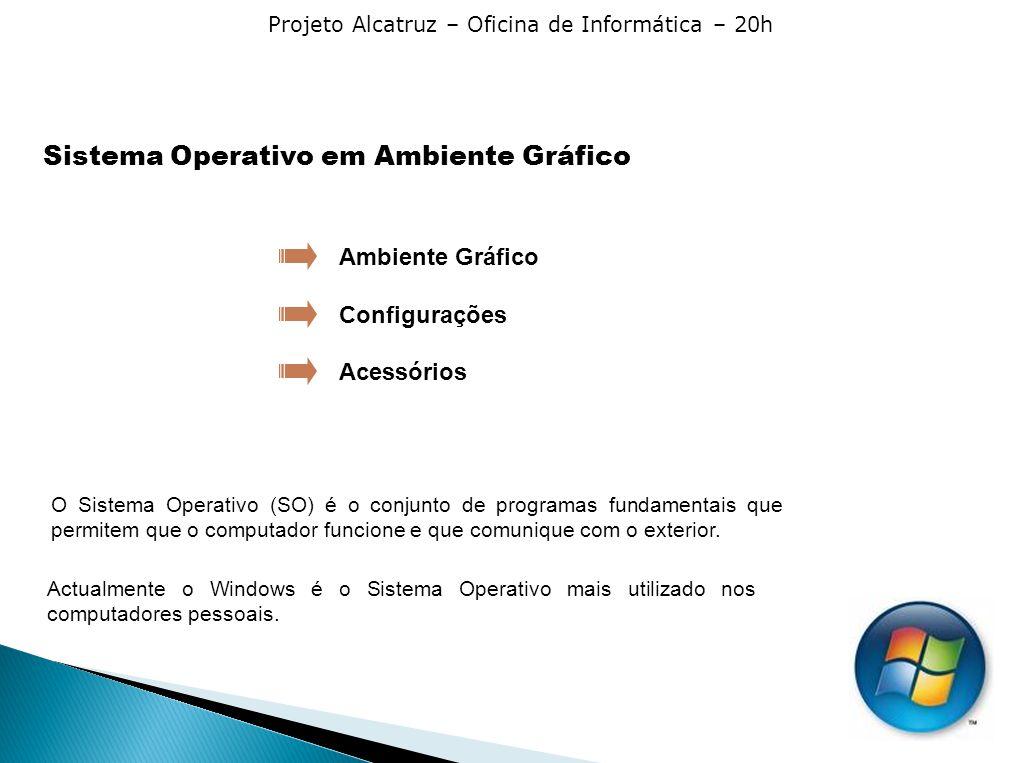 Projeto Alcatruz – Oficina de Informática – 20h Sistema Operativo em Ambiente Gráfico Configurações Acessórios Ambiente Gráfico Actualmente o Windows é o Sistema Operativo mais utilizado nos computadores pessoais.