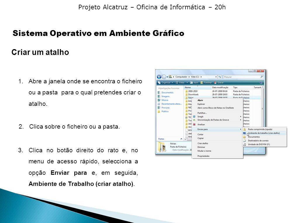 Projeto Alcatruz – Oficina de Informática – 20h Criar um atalho 1.Abre a janela onde se encontra o ficheiro ou a pasta para o qual pretendes criar o a