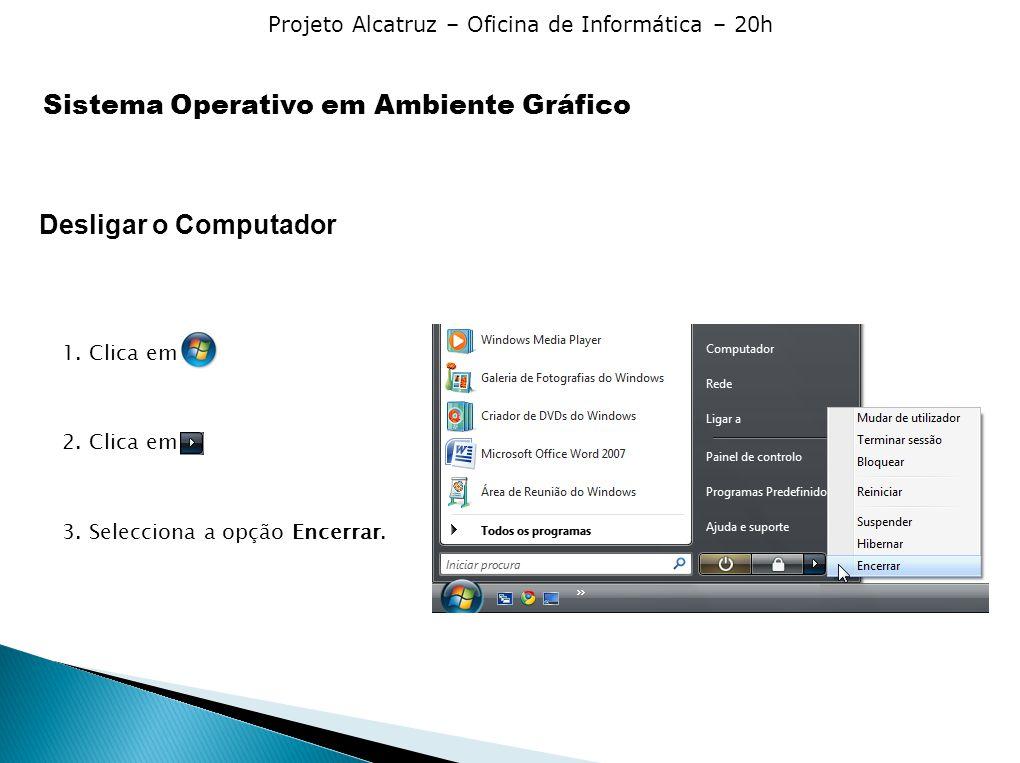 Projeto Alcatruz – Oficina de Informática – 20h Desligar o Computador 1. Clica em 2. Clica em 3. Selecciona a opção Encerrar. Sistema Operativo em Amb