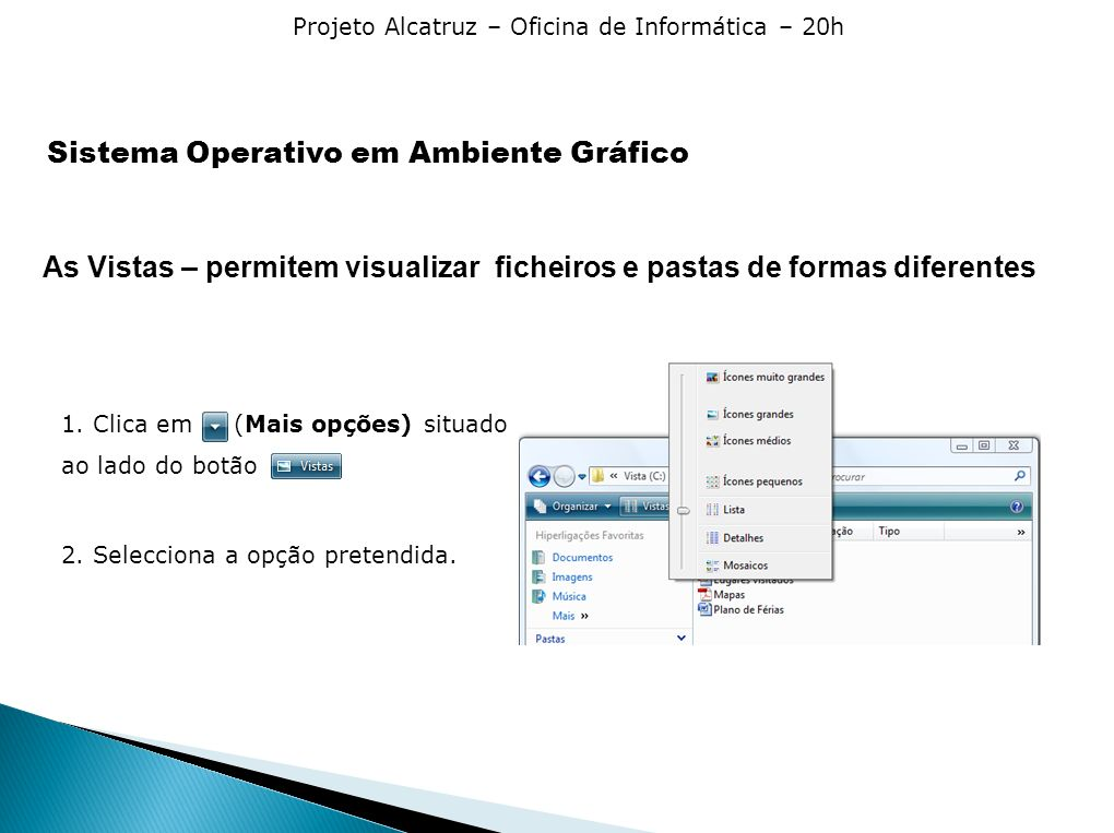 Projeto Alcatruz – Oficina de Informática – 20h As Vistas – permitem visualizar ficheiros e pastas de formas diferentes 1. Clica em (Mais opções) situ