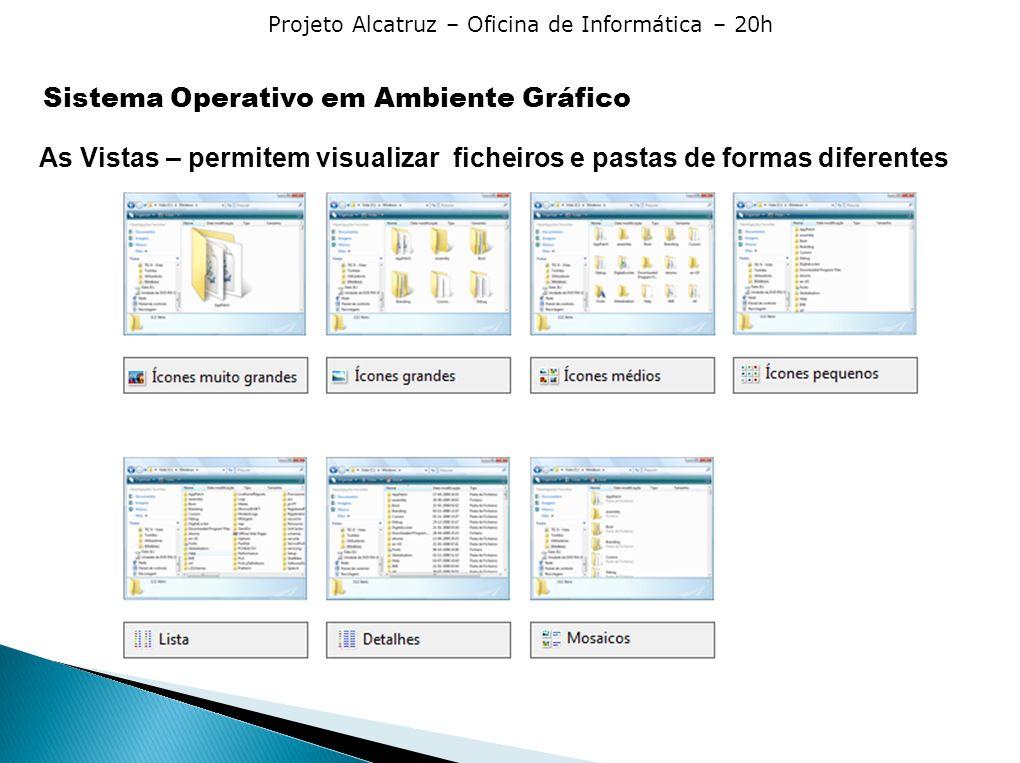 Projeto Alcatruz – Oficina de Informática – 20h As Vistas – permitem visualizar ficheiros e pastas de formas diferentes Sistema Operativo em Ambiente Gráfico