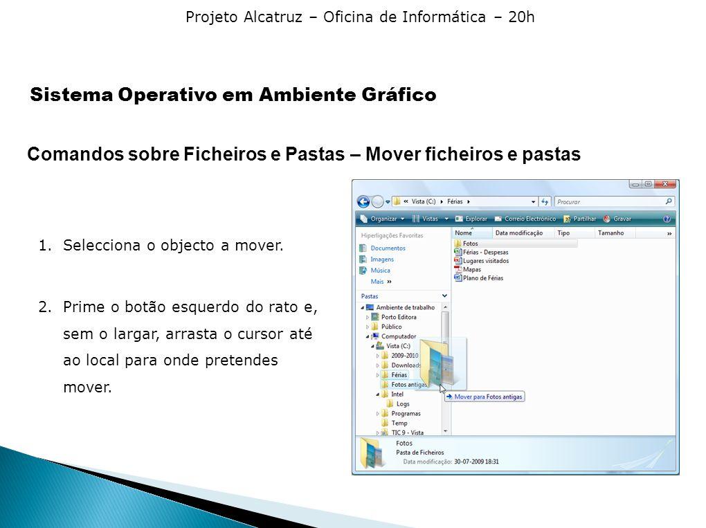 Projeto Alcatruz – Oficina de Informática – 20h Comandos sobre Ficheiros e Pastas – Mover ficheiros e pastas 1.Selecciona o objecto a mover. 2.Prime o