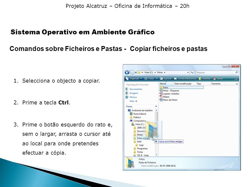 Projeto Alcatruz – Oficina de Informática – 20h Comandos sobre Ficheiros e Pastas - Copiar ficheiros e pastas 1.Selecciona o objecto a copiar. 2.Prime