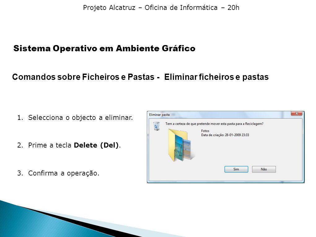 Projeto Alcatruz – Oficina de Informática – 20h Comandos sobre Ficheiros e Pastas - Eliminar ficheiros e pastas 1.Selecciona o objecto a eliminar. 2.P