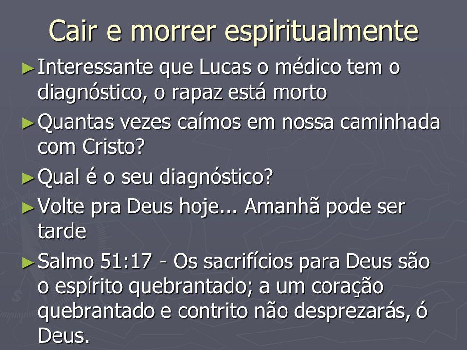 Cair e morrer espiritualmente Interessante que Lucas o médico tem o diagnóstico, o rapaz está morto Interessante que Lucas o médico tem o diagnóstico, o rapaz está morto Quantas vezes caímos em nossa caminhada com Cristo.