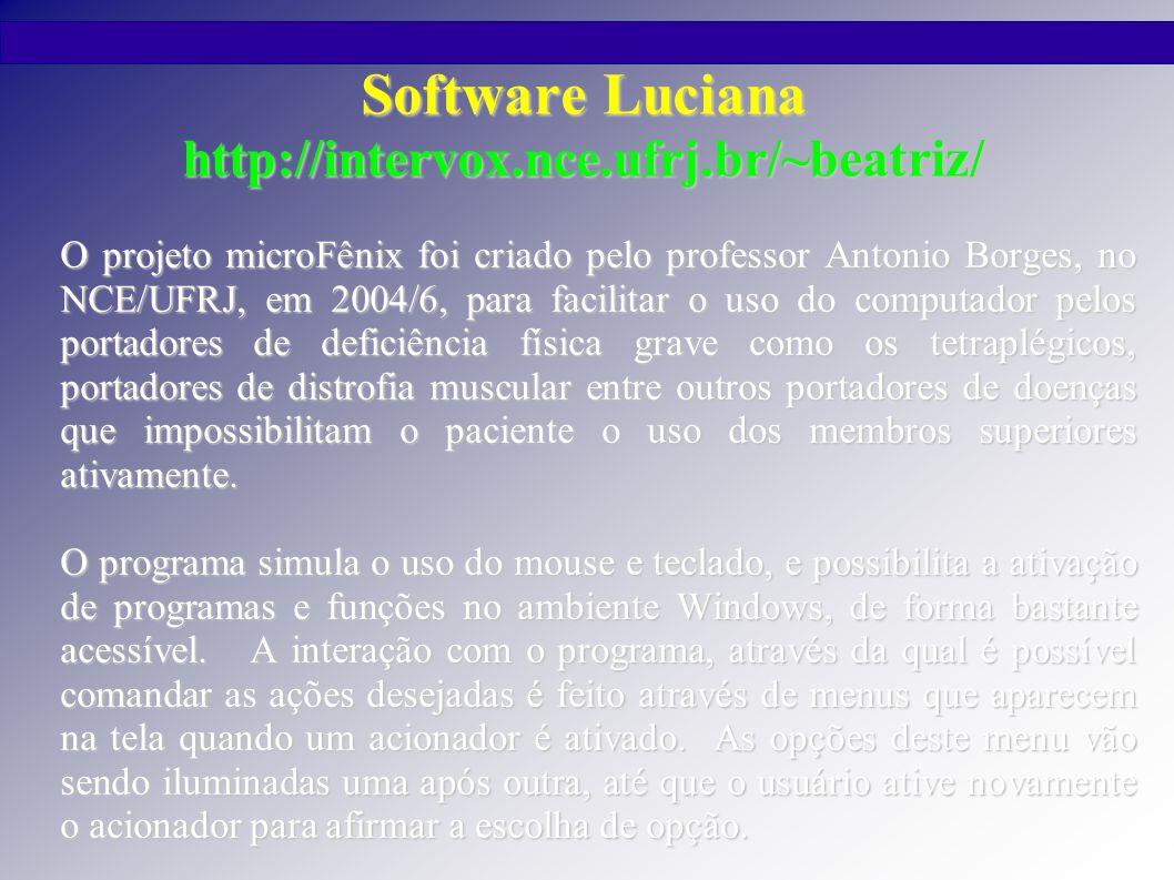 Manual do Software Luciana Clica (serve para clicar sobre o ícone) Sobe (move a seta para cima) Desce (move a seta para baixo) Esquerda (move a seta para esquerda) Direita (move a seta para direita) Outros Cliques (ativa o menu Outros Cliques) Mouse Rápido (acelerar/desacelerar o movimento do cursor do mouse) Comanda Janela (ativa o menu Comanda Janela) Digita (inicia o menu de teclagem) Visualiza (esconde o menu) Meus Programas (inicia o menu de seleção de programas) MENU MOUSE