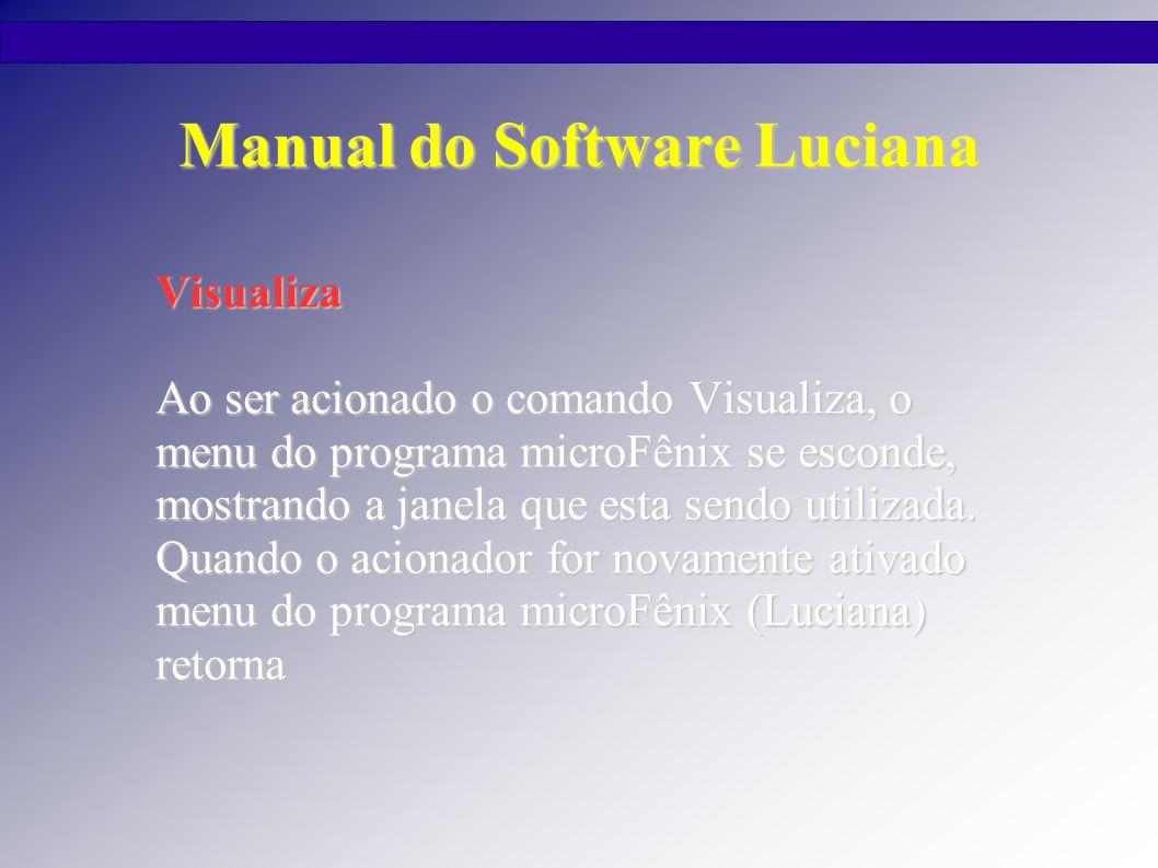 Manual do Software Luciana Visualiza Ao ser acionado o comando Visualiza, o menu do programa microFênix se esconde, mostrando a janela que esta sendo utilizada.
