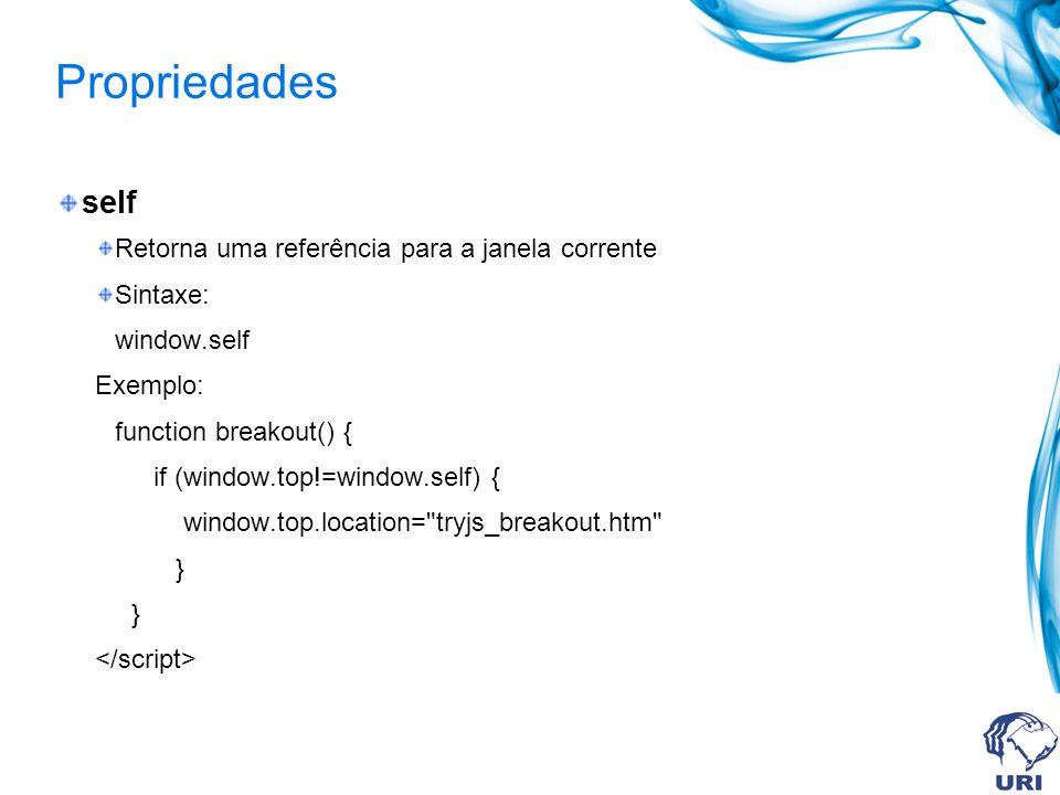 Propriedades self Retorna uma referência para a janela corrente Sintaxe: window.self Exemplo: function breakout() { if (window.top!=window.self) { window.top.location= tryjs_breakout.htm }