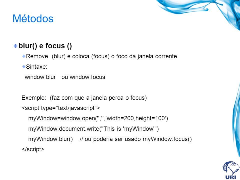 Métodos blur() e focus () Remove (blur) e coloca (focus) o foco da janela corrente Sintaxe: window.blur ou window.focus Exemplo: (faz com que a janela perca o focus) myWindow=window.open( , , width=200,height=100 ) myWindow.document.write( This is myWindow ) myWindow.blur() // ou poderia ser usado myWindow.focus()