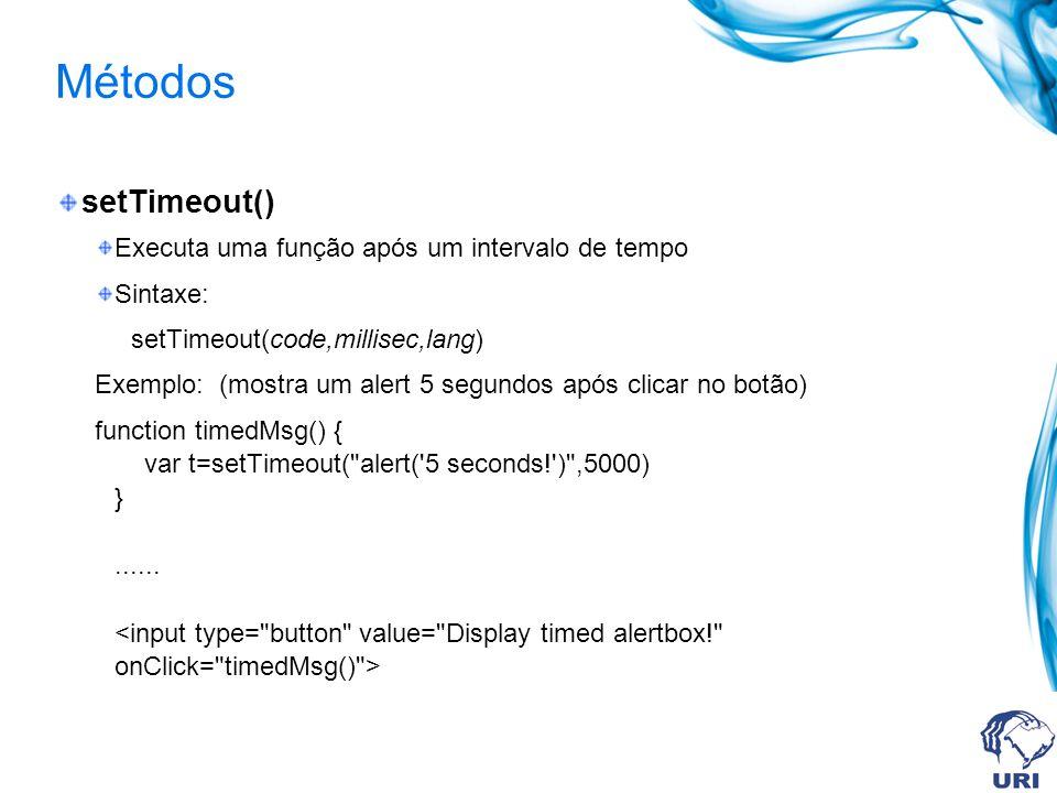 Métodos setTimeout() Executa uma função após um intervalo de tempo Sintaxe: setTimeout(code,millisec,lang) Exemplo: (mostra um alert 5 segundos após clicar no botão) function timedMsg() { var t=setTimeout( alert( 5 seconds! ) ,5000) }......