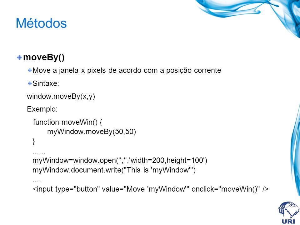 Métodos moveBy() Move a janela x pixels de acordo com a posição corrente Sintaxe: window.moveBy(x,y) Exemplo: function moveWin() { myWindow.moveBy(50,