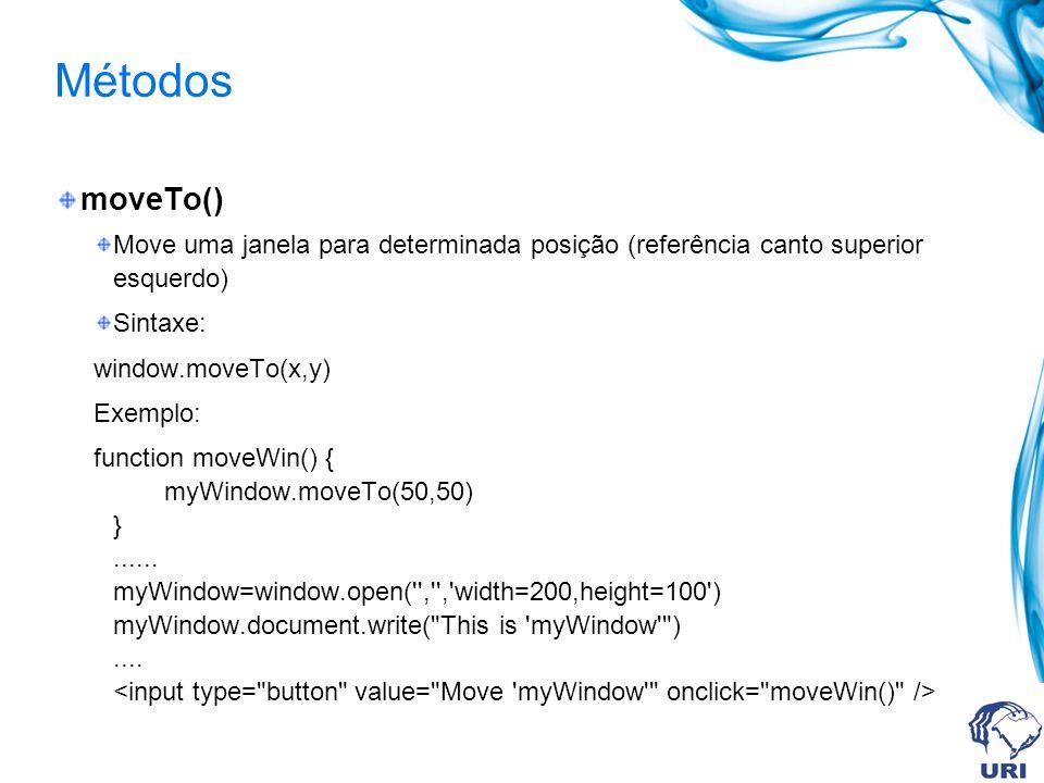 Métodos moveTo() Move uma janela para determinada posição (referência canto superior esquerdo) Sintaxe: window.moveTo(x,y) Exemplo: function moveWin() { myWindow.moveTo(50,50) }......