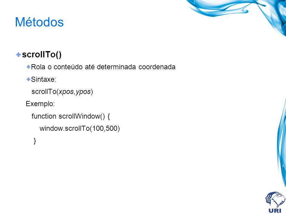 Métodos scrollTo() Rola o conteúdo até determinada coordenada Sintaxe: scrollTo(xpos,ypos) Exemplo: function scrollWindow() { window.scrollTo(100,500) }