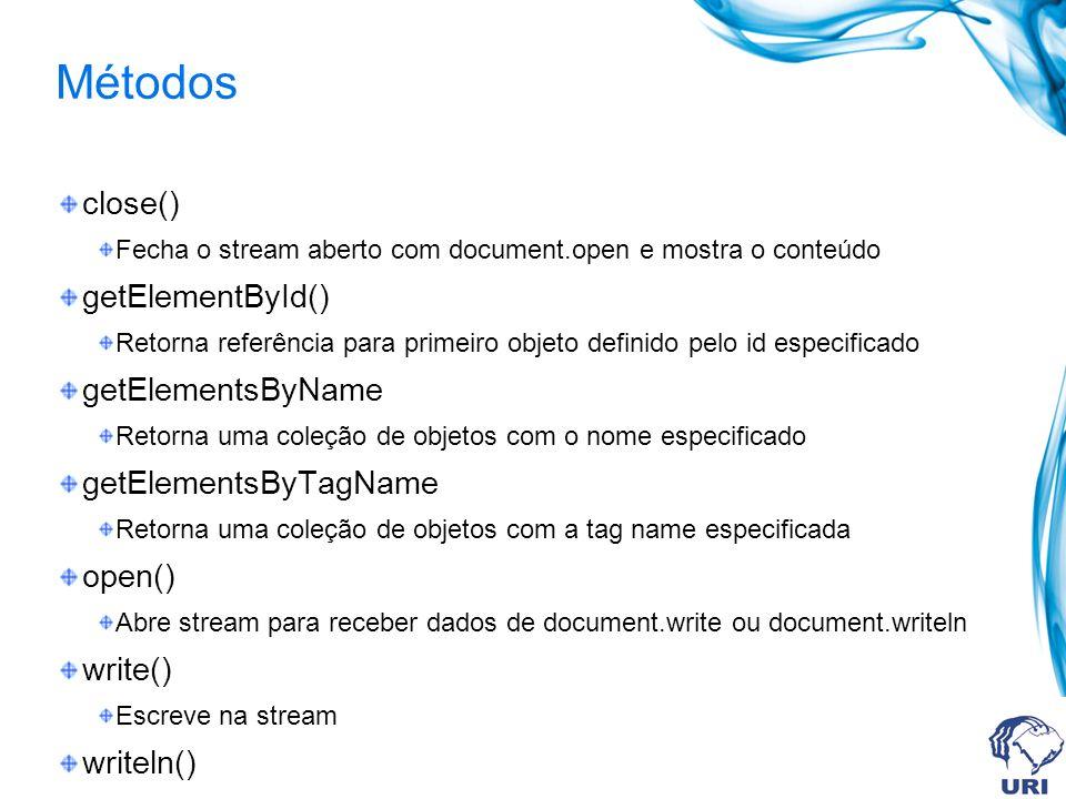 Métodos close() Fecha o stream aberto com document.open e mostra o conteúdo getElementById() Retorna referência para primeiro objeto definido pelo id especificado getElementsByName Retorna uma coleção de objetos com o nome especificado getElementsByTagName Retorna uma coleção de objetos com a tag name especificada open() Abre stream para receber dados de document.write ou document.writeln write() Escreve na stream writeln()