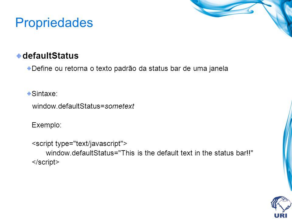 Propriedades defaultStatus Define ou retorna o texto padrão da status bar de uma janela Sintaxe: window.defaultStatus=sometext Exemplo: window.defaultStatus= This is the default text in the status bar!!