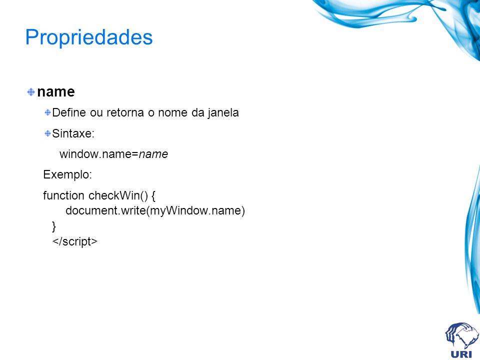 Propriedades opener Retorna uma referência para a janela que criou a corrente Sintaxe: window.opener Exemplo: myWindow=window.open( , MyName , width=200,height=100 ) myWindow.document.write( This is myWindow ) myWindow.focus() myWindow.opener.document.write( This is the parent window )