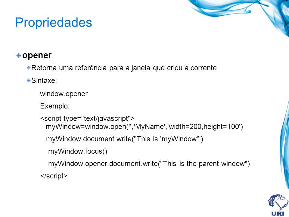Propriedades opener Retorna uma referência para a janela que criou a corrente Sintaxe: window.opener Exemplo: myWindow=window.open('','MyName','width=