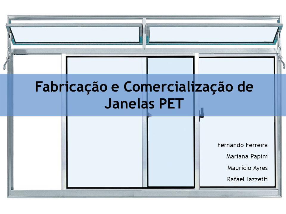 Fabricação e Comercialização de Janelas PET Fernando Ferreira Mariana Papini Maurício Ayres Rafael Iazzetti