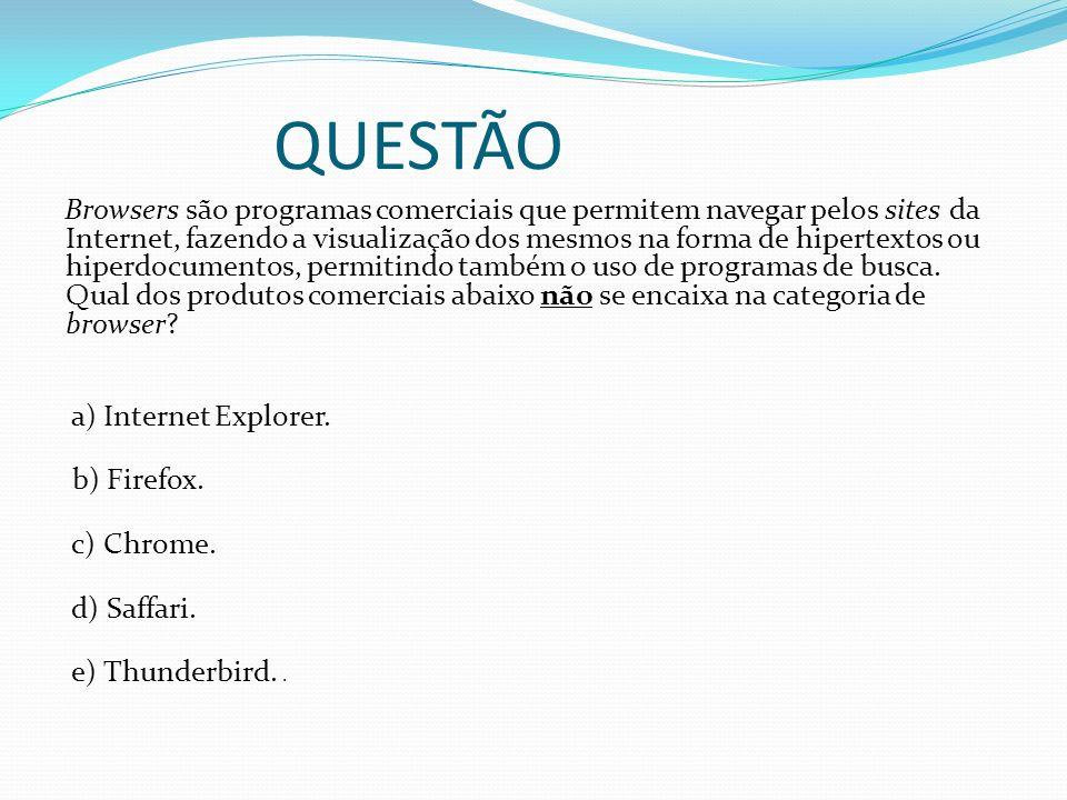 QUESTÃO Browsers são programas comerciais que permitem navegar pelos sites da Internet, fazendo a visualização dos mesmos na forma de hipertextos ou h