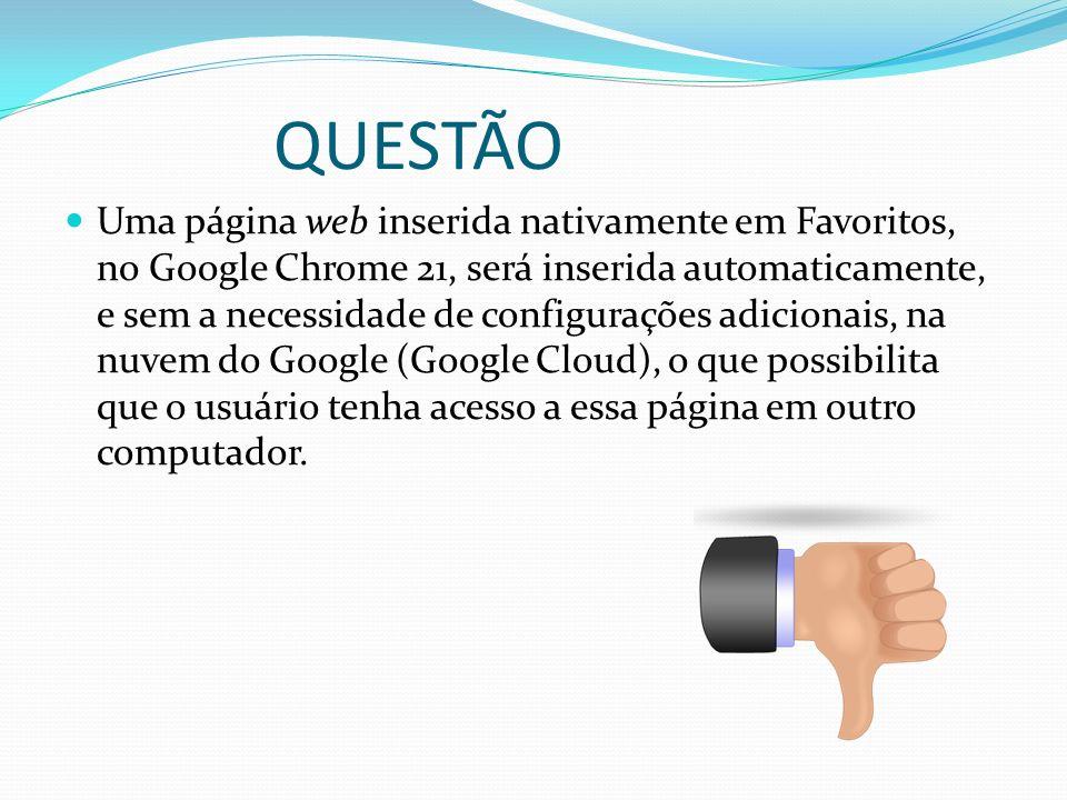QUESTÃO Uma página web inserida nativamente em Favoritos, no Google Chrome 21, será inserida automaticamente, e sem a necessidade de configurações adi