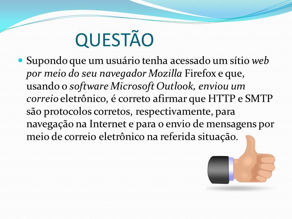 QUESTÃO Supondo que um usuário tenha acessado um sítio web por meio do seu navegador Mozilla Firefox e que, usando o software Microsoft Outlook, envio
