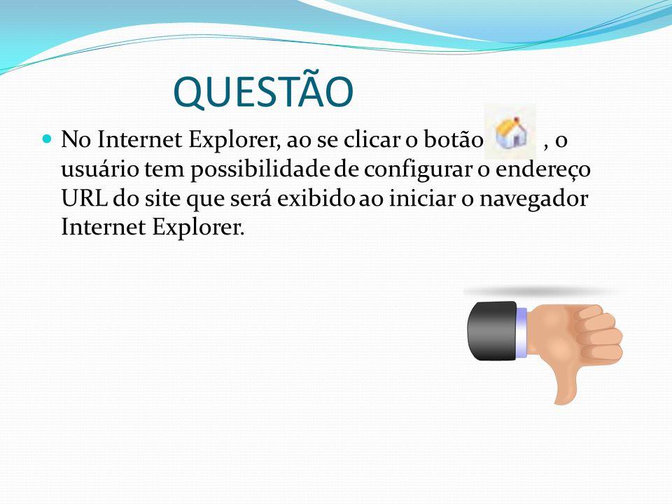 QUESTÃO No Internet Explorer, ao se clicar o botão, o usuário tem possibilidade de configurar o endereço URL do site que será exibido ao iniciar o nav
